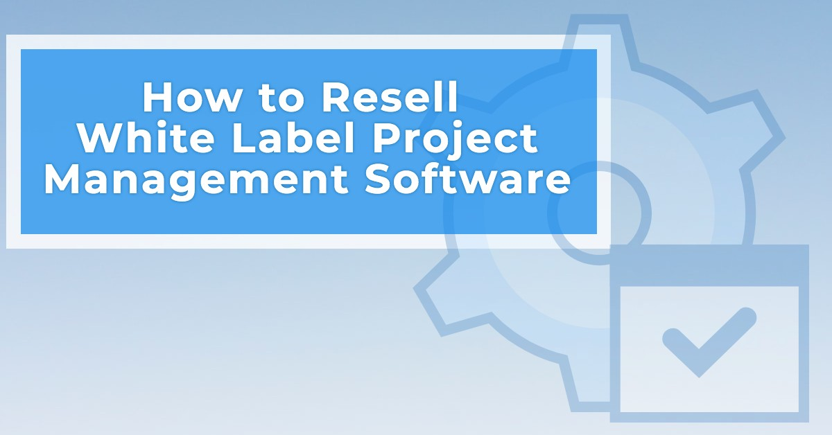 How to Resell White Label Project Management Software