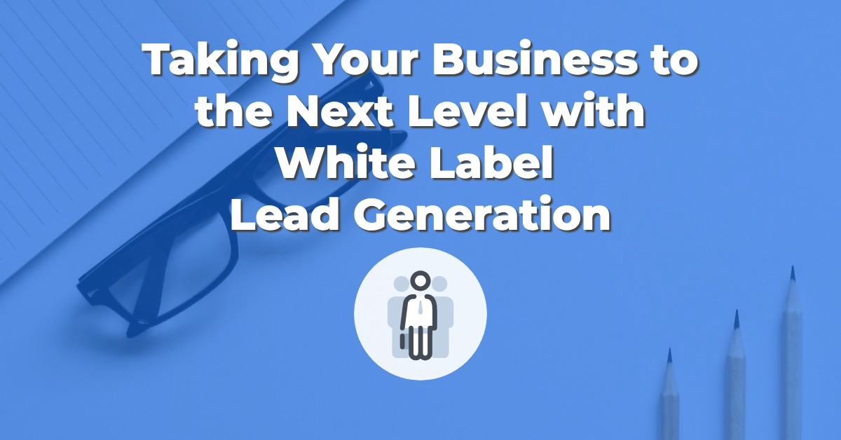 Taking Your Business to the Next Level with White Label Lead Generation