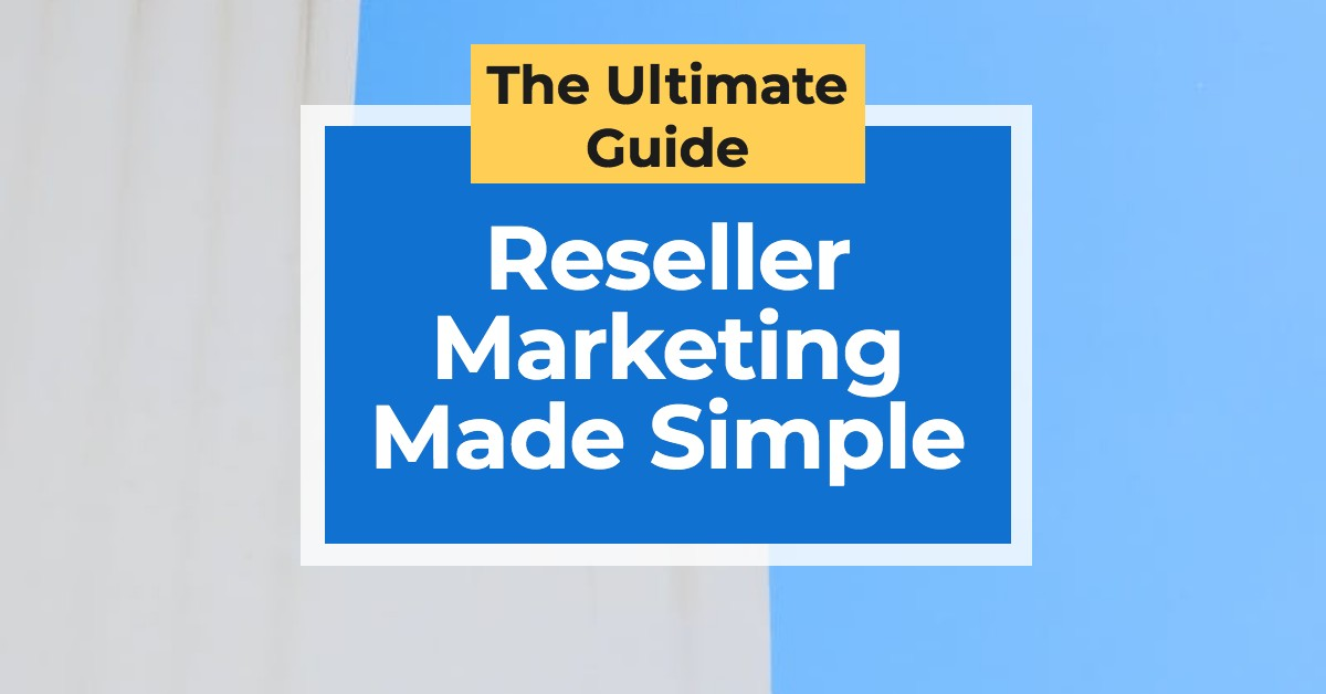 Reseller Marketing Made Simple—The Ultimate Guide