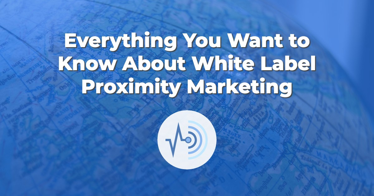 Everything You Want to Know About White Label Proximity Marketing