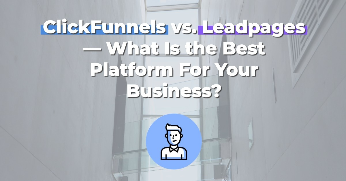 ClickFunnels vs. Leadpages — What Is the Best Platform For Your Business?