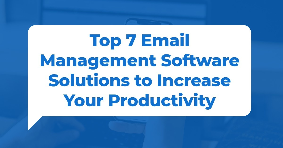 Top 7 Email Management Software Solutions to Increase Your Productivity