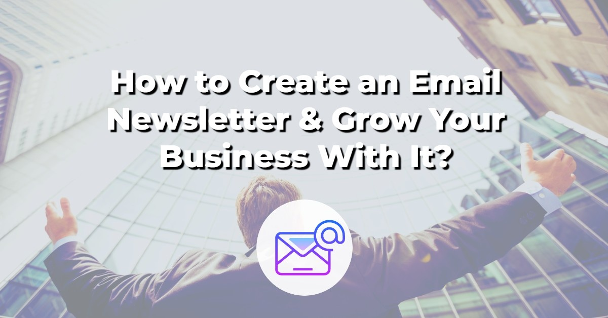 How to Create an Email Newsletter & Grow Your Business With It?