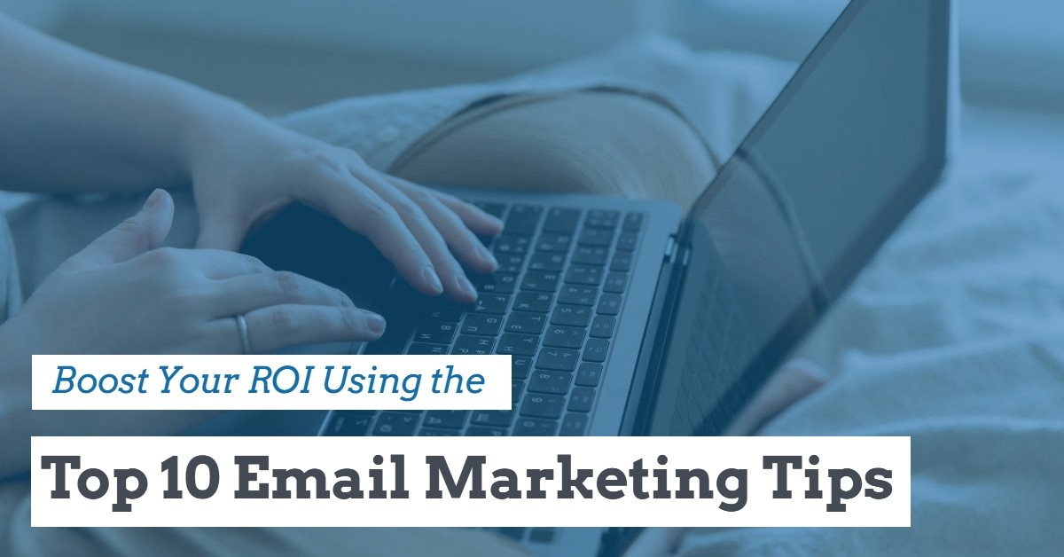 Boost Your ROI Using the Top 10 Email Marketing Tips