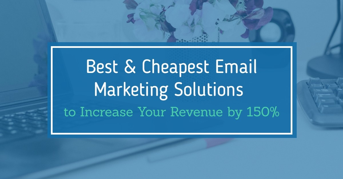 Utilize the Best and Cheapest Email Marketing Solutions to Increase Your Revenue by 150%