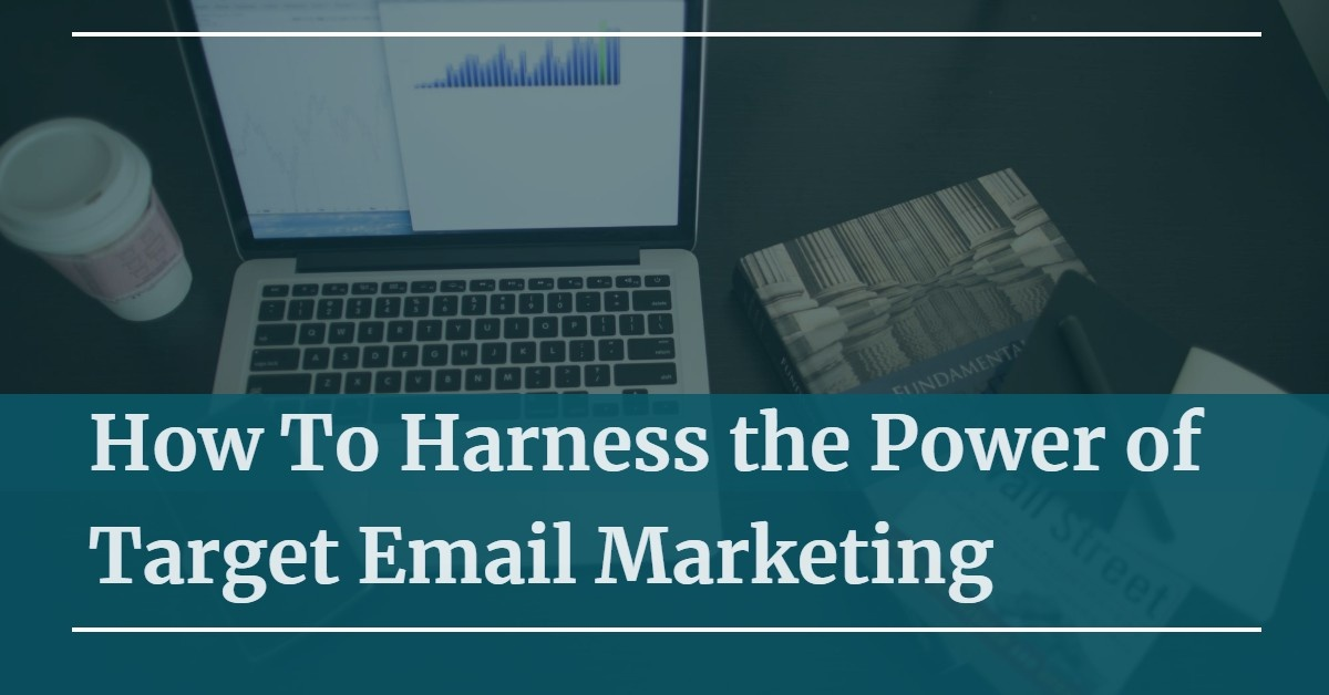 How To Harness the Power of Target Email Marketing