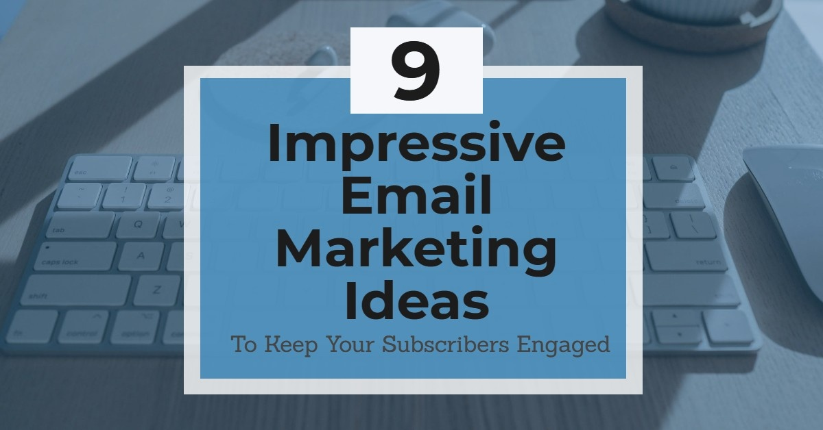 9 Impressive Email Marketing Ideas To Keep Your Subscribers Engaged