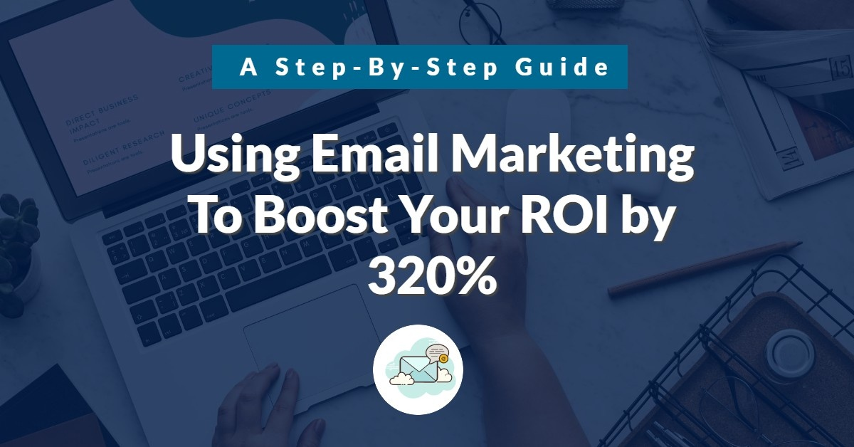 Follow These Email Marketing Steps To Boost Your ROI by 320%!